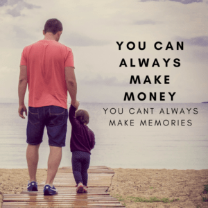 You can always make money you cant always make memories